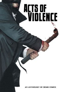 Acts of Violence: An Anthology of Crime Comics